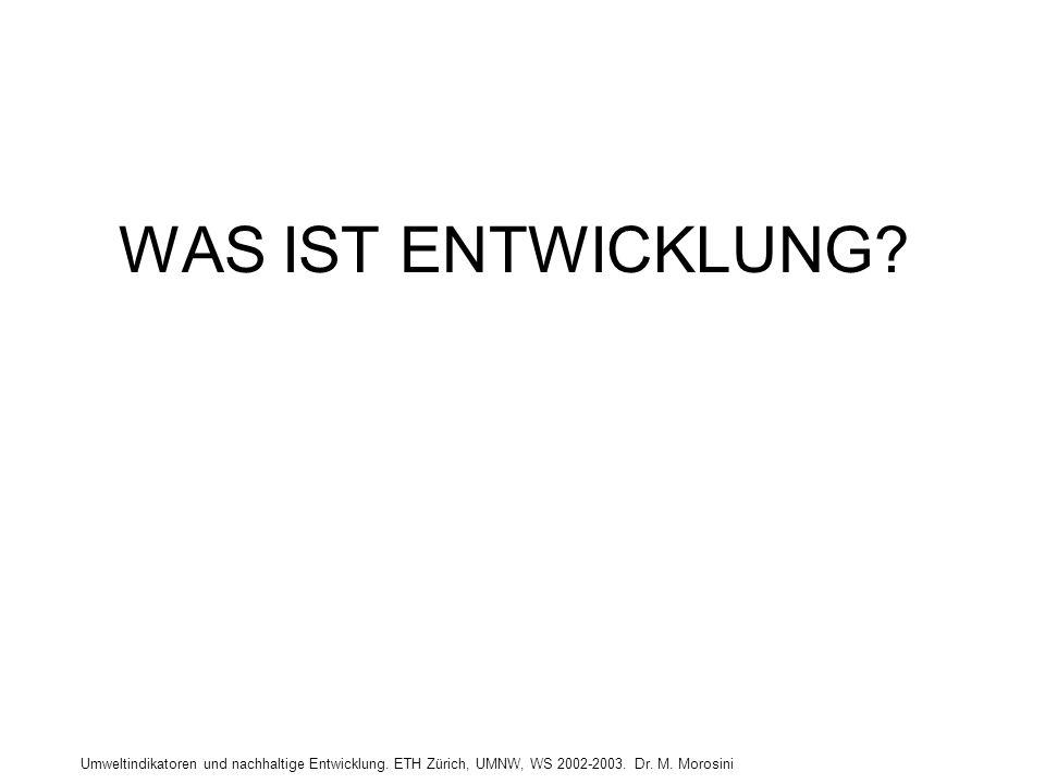 Umweltindikatoren und nachhaltige Entwicklung. ETH Zürich, UMNW, WS 2002-2003. Dr. M. Morosini WAS IST ENTWICKLUNG?