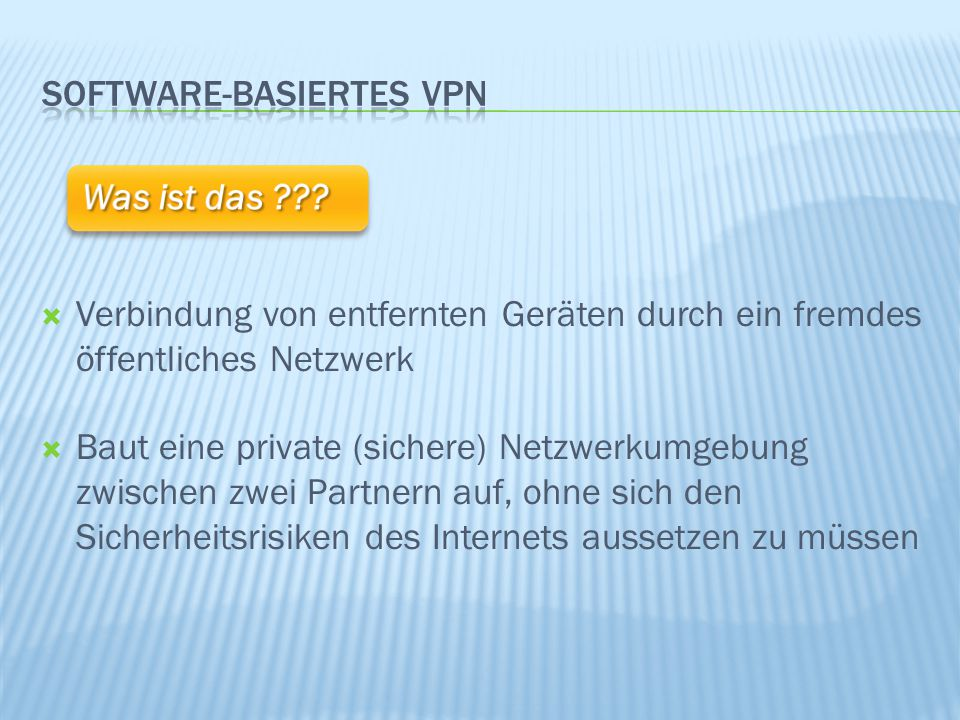  Verbindung von entfernten Geräten durch ein fremdes öffentliches Netzwerk  Baut eine private (sichere) Netzwerkumgebung zwischen zwei Partnern auf, ohne sich den Sicherheitsrisiken des Internets aussetzen zu müssen Was ist das