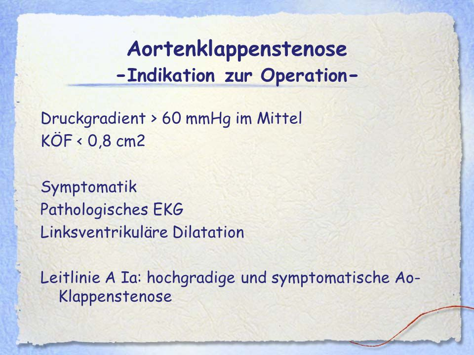 Aortenklappenstenose - Indikation zur Operation - Druckgradient > 60 mmHg im Mittel KÖF < 0,8 cm2 Symptomatik Pathologisches EKG Linksventrikuläre Dil