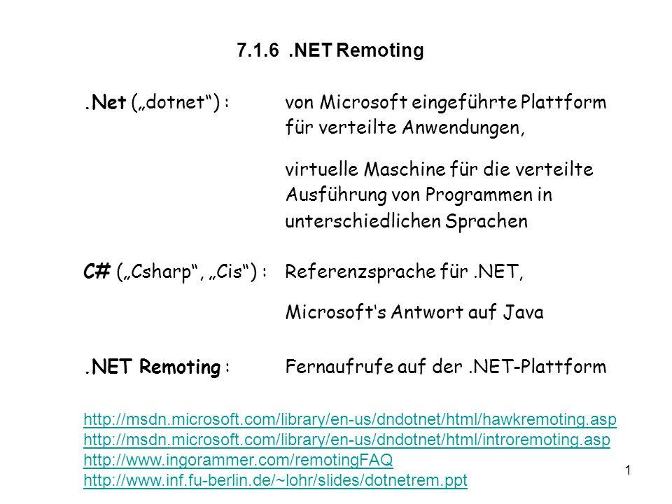 """1 7.1.6.NET Remoting.Net (""""dotnet ) :von Microsoft eingeführte Plattform für verteilte Anwendungen, virtuelle Maschine für die verteilte Ausführung von Programmen in unterschiedlichen Sprachen C# (""""Csharp , """"Cis ) :Referenzsprache für.NET, Microsoft's Antwort auf Java.NET Remoting :Fernaufrufe auf der.NET-Plattform http://msdn.microsoft.com/library/en-us/dndotnet/html/hawkremoting.asp http://msdn.microsoft.com/library/en-us/dndotnet/html/introremoting.asp http://www.ingorammer.com/remotingFAQ http://www.inf.fu-berlin.de/~lohr/slides/dotnetrem.ppt"""