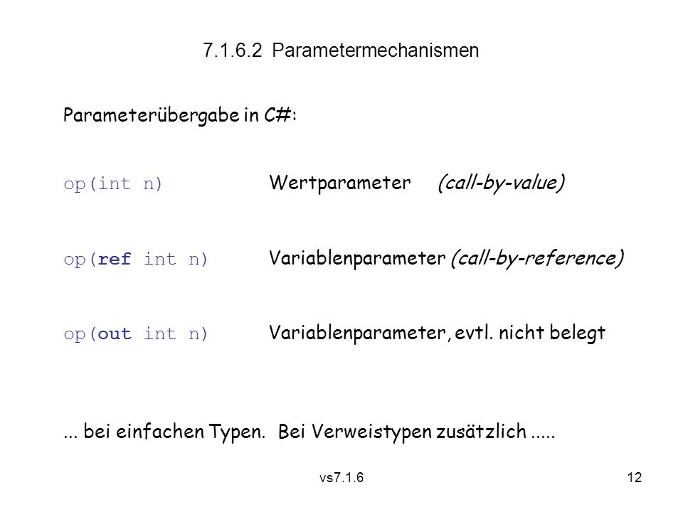 vs7.1.612 7.1.6.2 Parametermechanismen Parameterübergabe in C#: op(int n) Wertparameter (call-by-value) op(ref int n) Variablenparameter (call-by-reference) op(out int n) Variablenparameter, evtl.