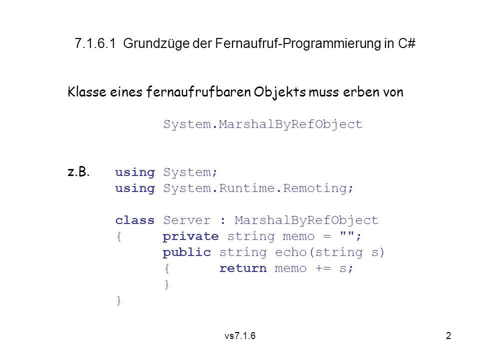 vs7.1.62 7.1.6.1 Grundzüge der Fernaufruf-Programmierung in C# Klasse eines fernaufrufbaren Objekts muss erben von System.MarshalByRefObject z.B.