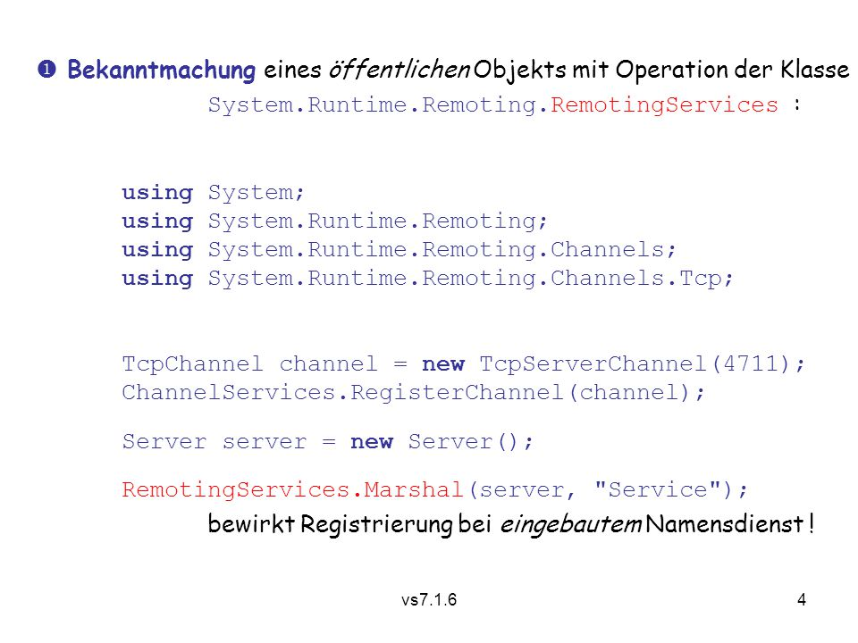 vs7.1.64  Bekanntmachung eines öffentlichen Objekts mit Operation der Klasse System.Runtime.Remoting.RemotingServices : using System; using System.Runtime.Remoting; using System.Runtime.Remoting.Channels; using System.Runtime.Remoting.Channels.Tcp; TcpChannel channel = new TcpServerChannel(4711); ChannelServices.RegisterChannel(channel); Server server = new Server(); RemotingServices.Marshal(server, Service ); bewirkt Registrierung bei eingebautem Namensdienst !