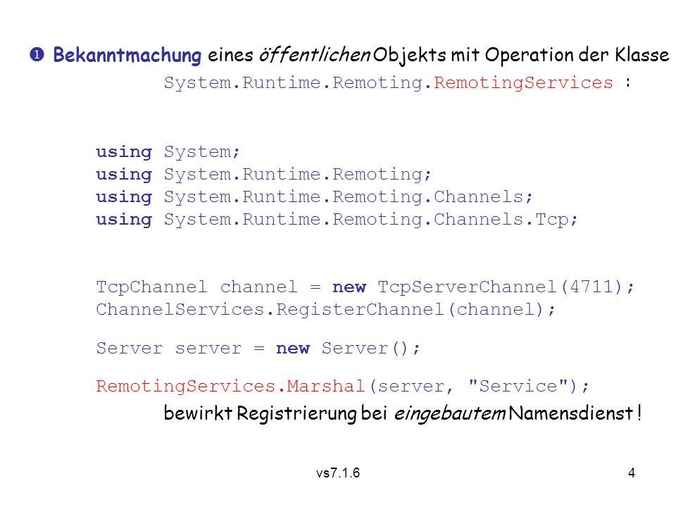 vs7.1.65 Nachdem dies auf dem Rechner obelix ausgeführt wurde, erhalten Klienten einen Fernverweis/Vertreterobjekt wie folgt: using System.Runtime.Remoting.Activation; Server s = (Server)Activator.GetObject( typeof(Server), tcp://obelix:4711/Service ); Verweis auf Vertreter eines anonymen Typs, verträglich mit Server