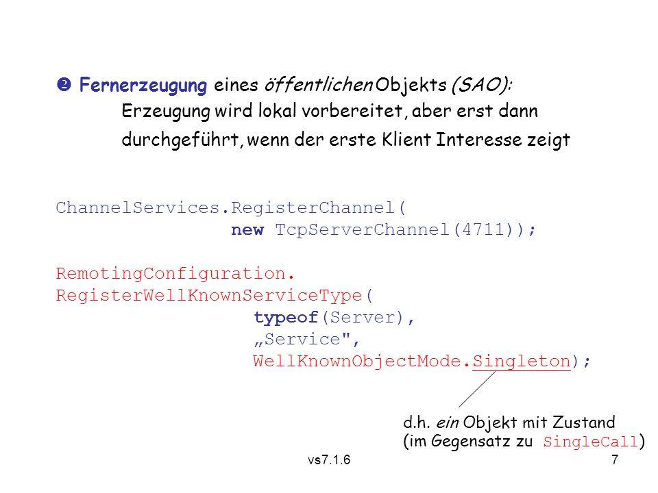 vs7.1.67  Fernerzeugung eines öffentlichen Objekts (SAO): Erzeugung wird lokal vorbereitet, aber erst dann durchgeführt, wenn der erste Klient Interesse zeigt ChannelServices.RegisterChannel( new TcpServerChannel(4711)); RemotingConfiguration.