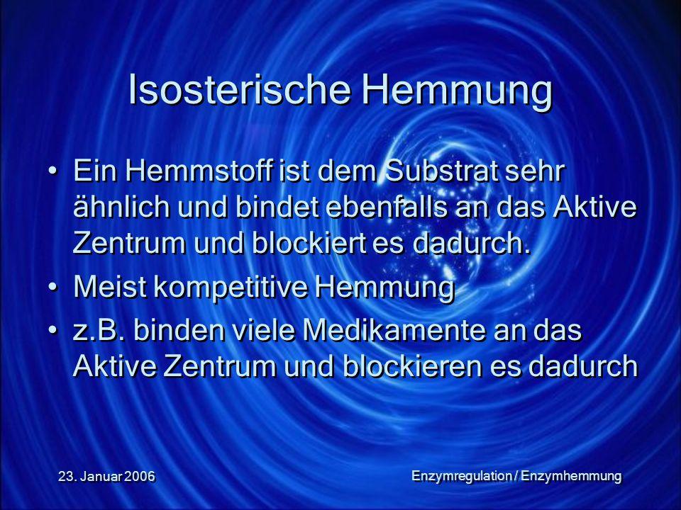 23. Januar 2006 Enzymregulation / Enzymhemmung Isosterische Hemmung Ein Hemmstoff ist dem Substrat sehr ähnlich und bindet ebenfalls an das Aktive Zen