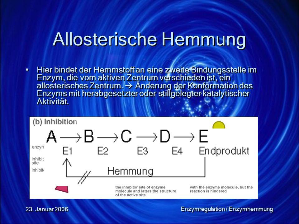 23. Januar 2006 Enzymregulation / Enzymhemmung Allosterische Hemmung Hier bindet der Hemmstoff an eine zweite Bindungsstelle im Enzym, die vom aktiven