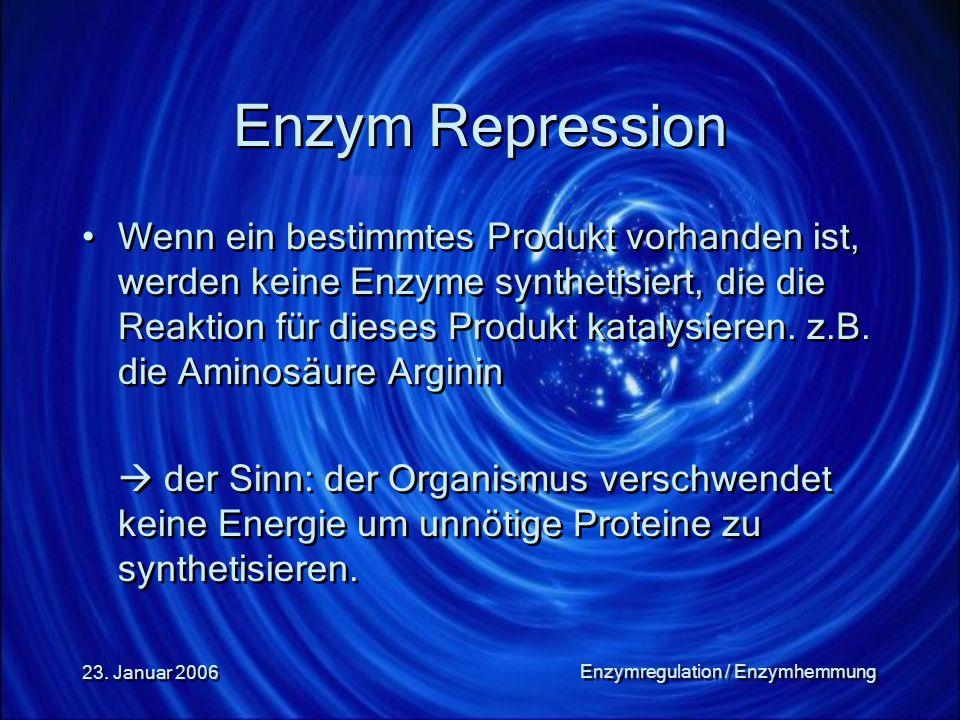 23. Januar 2006 Enzymregulation / Enzymhemmung Enzym Repression Wenn ein bestimmtes Produkt vorhanden ist, werden keine Enzyme synthetisiert, die die