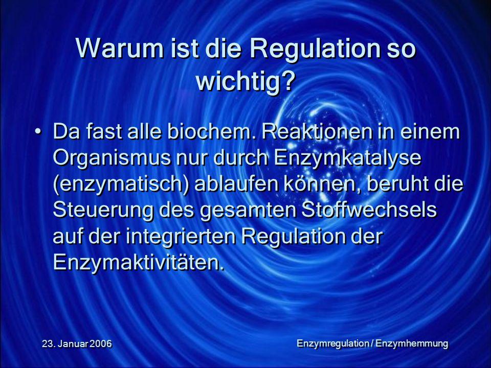 23. Januar 2006 Enzymregulation / Enzymhemmung Warum ist die Regulation so wichtig? Da fast alle biochem. Reaktionen in einem Organismus nur durch Enz