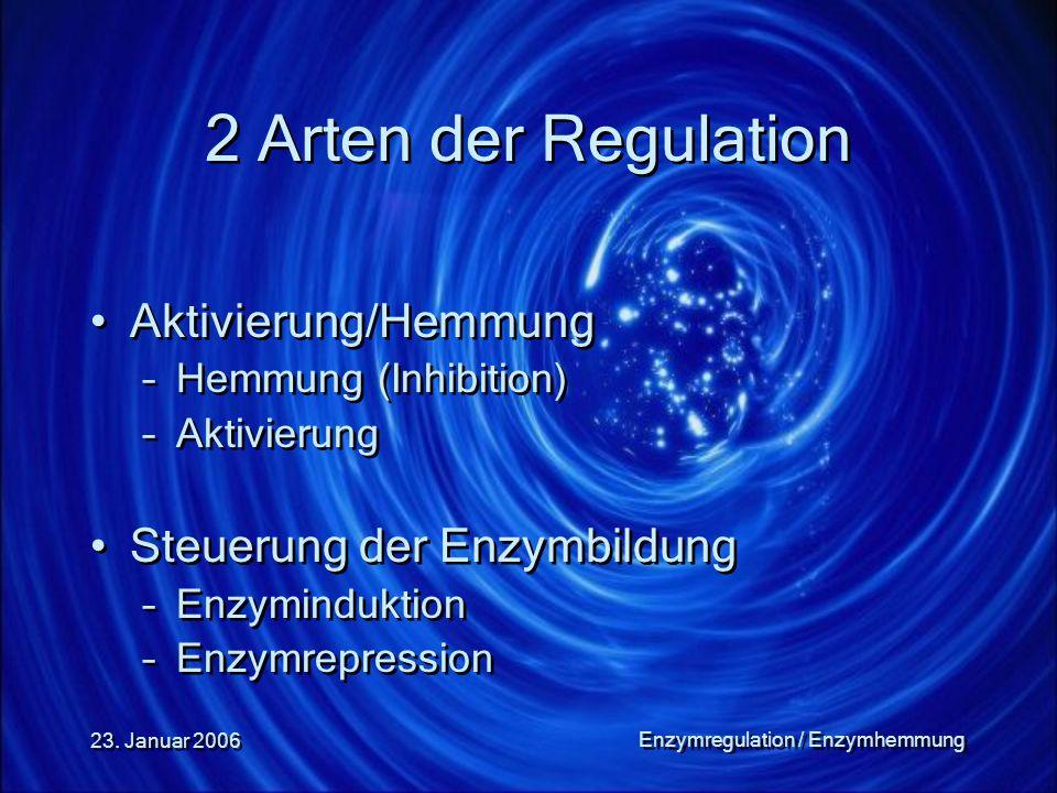 23. Januar 2006 Enzymregulation / Enzymhemmung 2 Arten der Regulation Aktivierung/Hemmung –Hemmung (Inhibition) –Aktivierung Steuerung der Enzymbildun