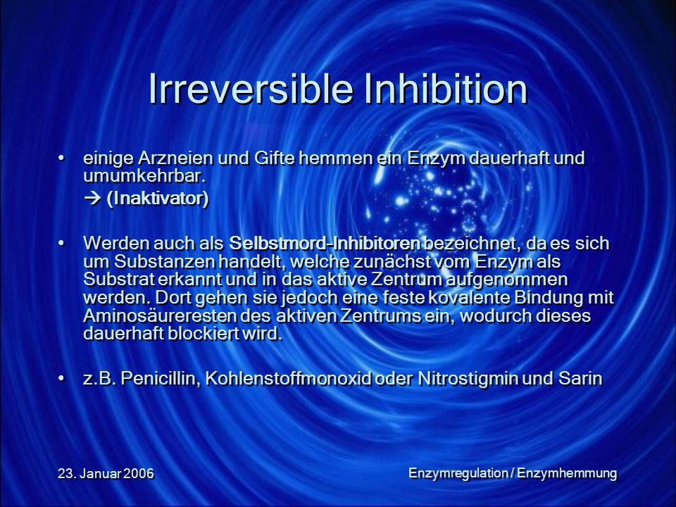 23. Januar 2006 Enzymregulation / Enzymhemmung Irreversible Inhibition einige Arzneien und Gifte hemmen ein Enzym dauerhaft und umumkehrbar.  (Inakti