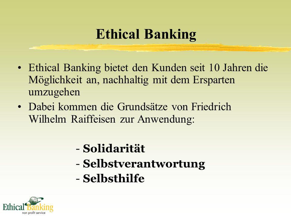 Ethical Banking Ethical Banking bietet den Kunden seit 10 Jahren die Möglichkeit an, nachhaltig mit dem Ersparten umzugehen Dabei kommen die Grundsätze von Friedrich Wilhelm Raiffeisen zur Anwendung: -Solidarität -Selbstverantwortung -Selbsthilfe