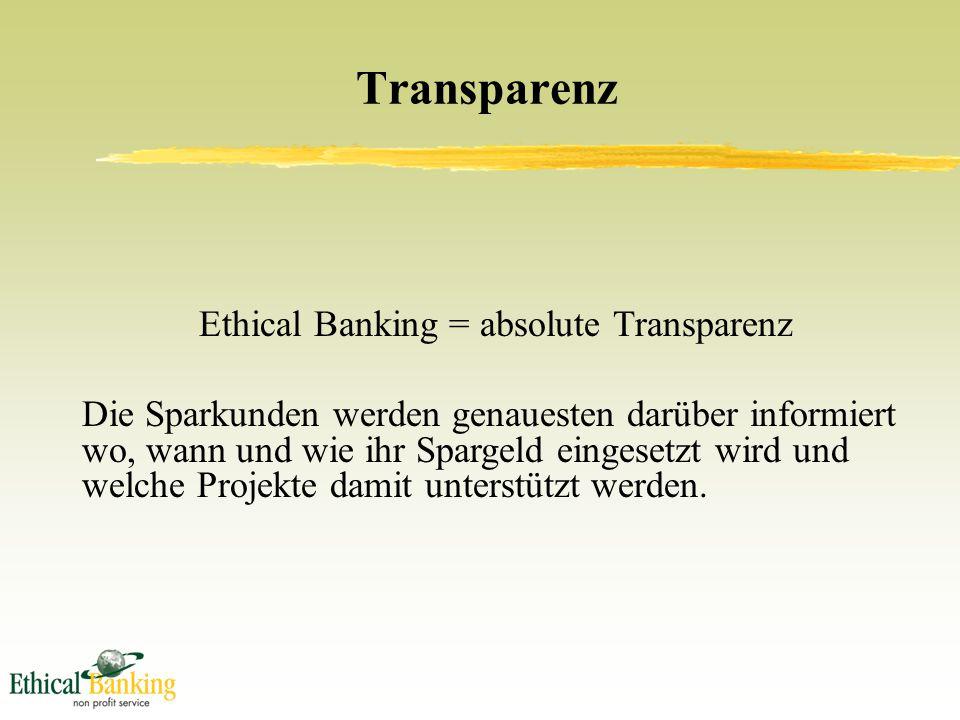 Transparenz Ethical Banking = absolute Transparenz Die Sparkunden werden genauesten darüber informiert wo, wann und wie ihr Spargeld eingesetzt wird und welche Projekte damit unterstützt werden.