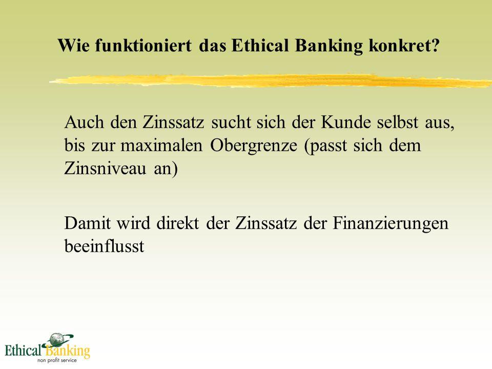 Auch den Zinssatz sucht sich der Kunde selbst aus, bis zur maximalen Obergrenze (passt sich dem Zinsniveau an) Damit wird direkt der Zinssatz der Finanzierungen beeinflusst Wie funktioniert das Ethical Banking konkret