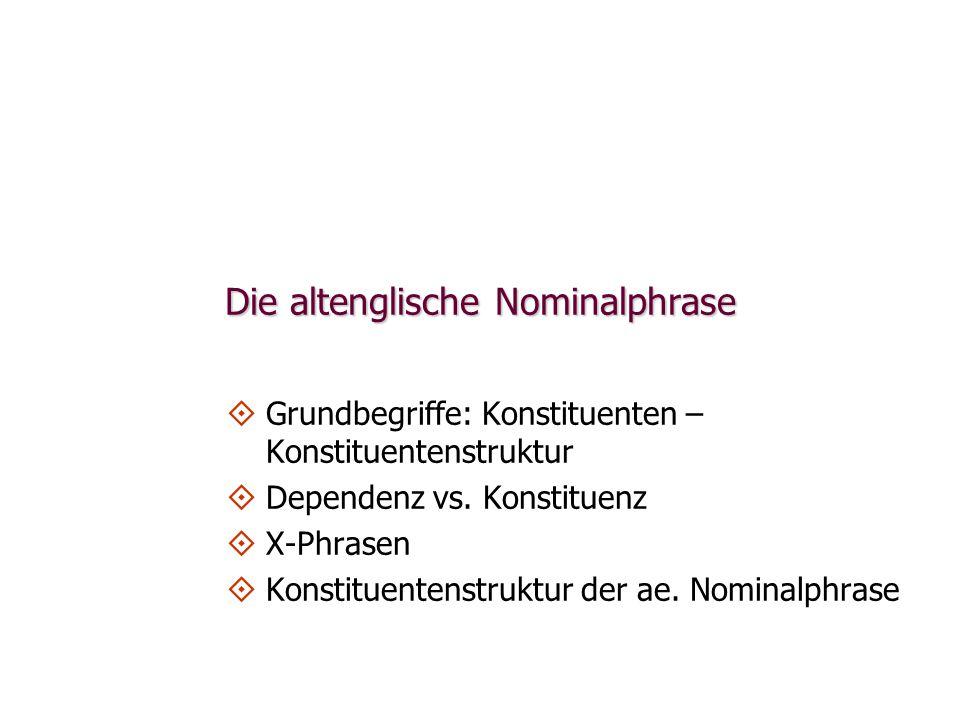 Die altenglische Nominalphrase   Grundbegriffe: Konstituenten – Konstituentenstruktur   Dependenz vs. Konstituenz   X-Phrasen   Konstituentens