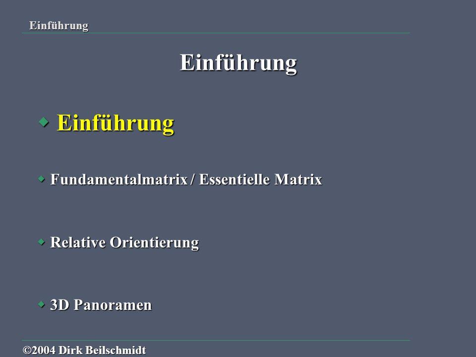  Gegeben : Zwei Bilder mit homologen Punktpaaren  Gesucht : geometrischer Zusammenhänge der beiden Bilder Einführung ©2004 Dirk Beilschmidt