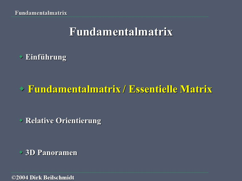  Einführung  Fundamentalmatrix / Essentielle Matrix  Relative Orientierung  3D Panoramen Fundamentalmatrix Fundamentalmatrix ©2004 Dirk Beilschmid
