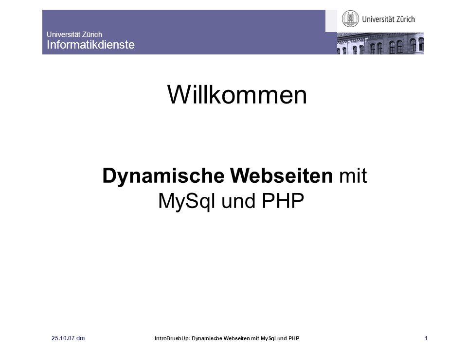 Universität Zürich Informatikdienste 25.10.07 dm IntroBrushUp: Dynamische Webseiten mit MySql und PHP 1 Willkommen Dynamische Webseiten mit MySql und