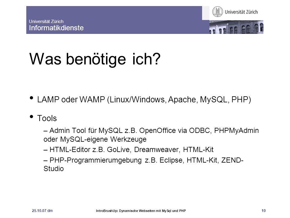 Universität Zürich Informatikdienste 25.10.07 dm IntroBrushUp: Dynamische Webseiten mit MySql und PHP 10 Was benötige ich? LAMP oder WAMP (Linux/Windo
