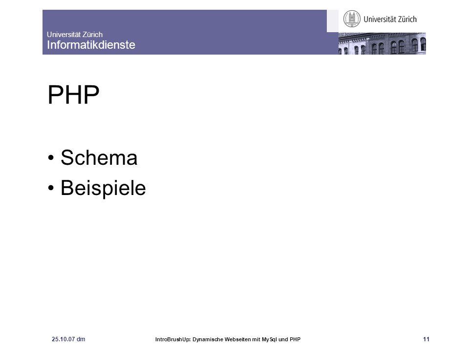 Universität Zürich Informatikdienste 25.10.07 dm IntroBrushUp: Dynamische Webseiten mit MySql und PHP 11 PHP Schema Beispiele