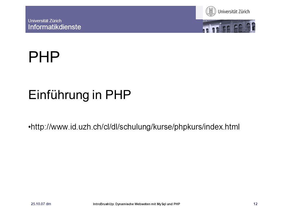 Universität Zürich Informatikdienste 25.10.07 dm IntroBrushUp: Dynamische Webseiten mit MySql und PHP 12 PHP Einführung in PHP http://www.id.uzh.ch/cl