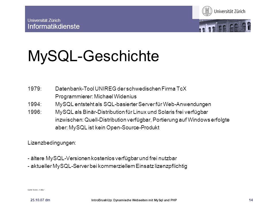 Universität Zürich Informatikdienste 25.10.07 dm IntroBrushUp: Dynamische Webseiten mit MySql und PHP 14 MySQL-Geschichte 1979: Datenbank-Tool UNIREG