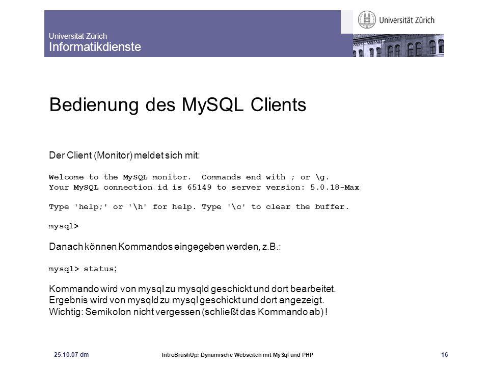 Universität Zürich Informatikdienste 25.10.07 dm IntroBrushUp: Dynamische Webseiten mit MySql und PHP 16 Bedienung des MySQL Clients Der Client (Monit