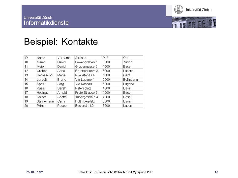 Universität Zürich Informatikdienste 25.10.07 dm IntroBrushUp: Dynamische Webseiten mit MySql und PHP 18 Beispiel: Kontakte