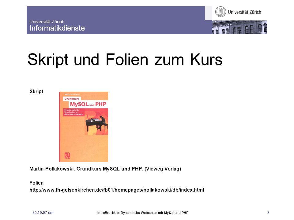 Universität Zürich Informatikdienste 25.10.07 dm IntroBrushUp: Dynamische Webseiten mit MySql und PHP 2 Skript und Folien zum Kurs Skript Martin Polla