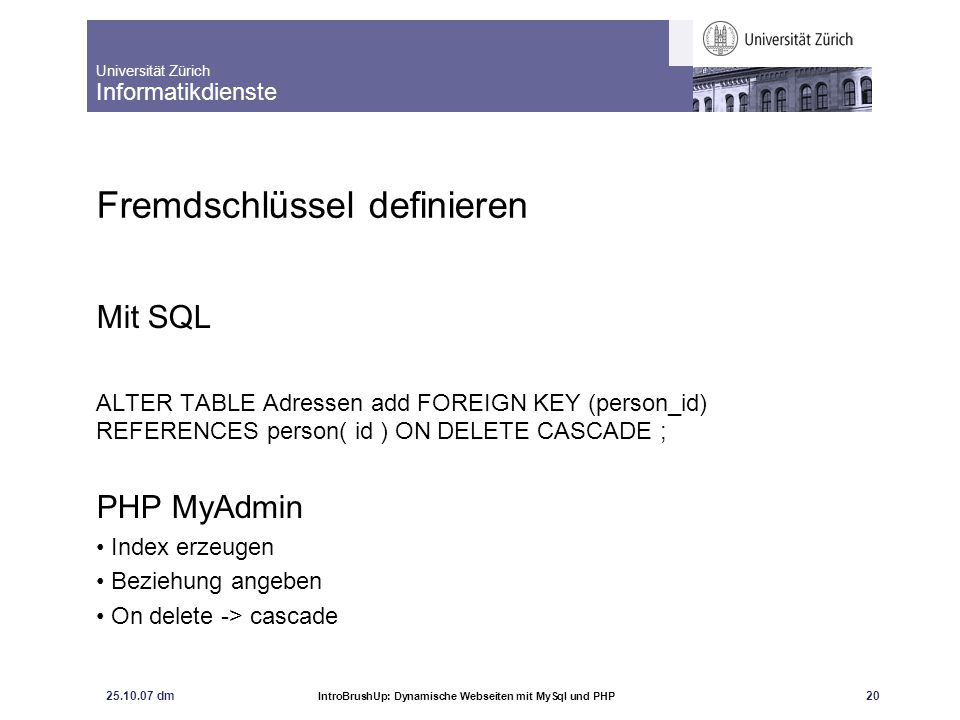 Universität Zürich Informatikdienste 25.10.07 dm IntroBrushUp: Dynamische Webseiten mit MySql und PHP 20 Fremdschlüssel definieren Mit SQL ALTER TABLE Adressen add FOREIGN KEY (person_id) REFERENCES person( id ) ON DELETE CASCADE ; PHP MyAdmin Index erzeugen Beziehung angeben On delete -> cascade