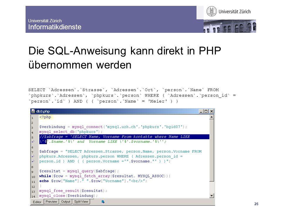 Universität Zürich Informatikdienste 25.10.07 dm IntroBrushUp: Dynamische Webseiten mit MySql und PHP 26 Die SQL-Anweisung kann direkt in PHP übernomm