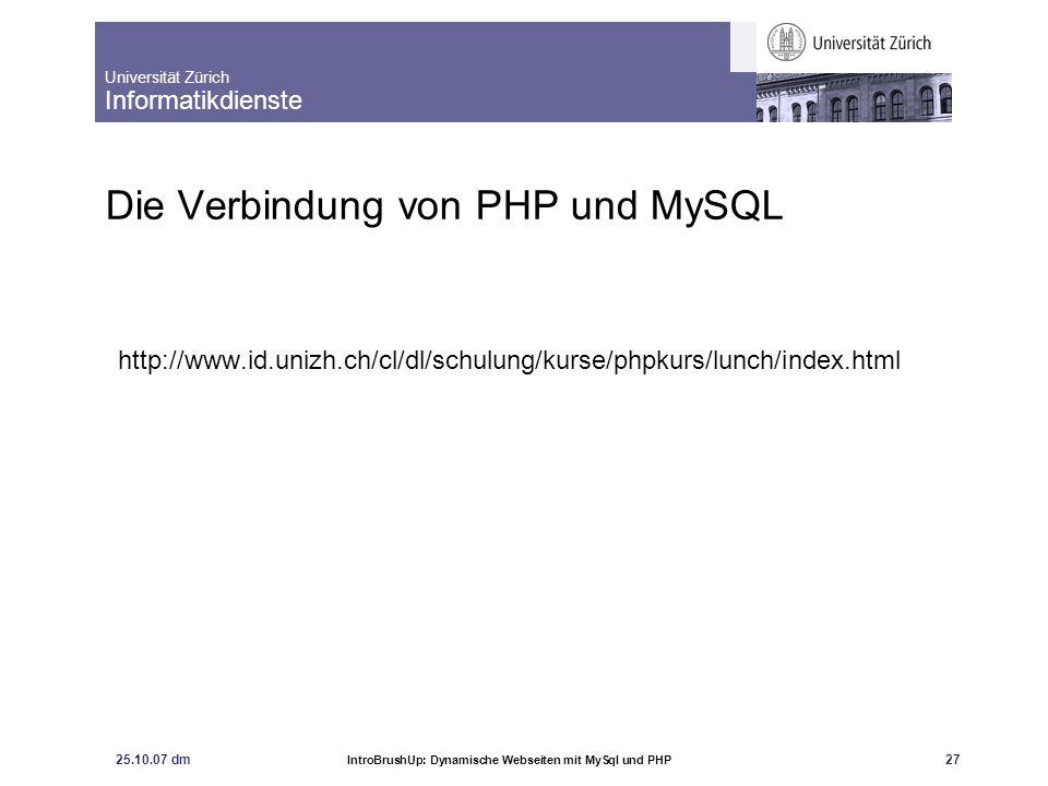 Universität Zürich Informatikdienste 25.10.07 dm IntroBrushUp: Dynamische Webseiten mit MySql und PHP 27 Die Verbindung von PHP und MySQL http://www.i