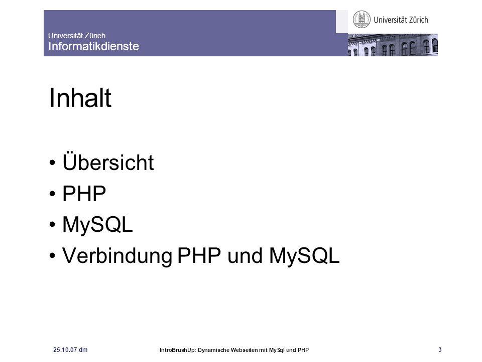 Universität Zürich Informatikdienste 25.10.07 dm IntroBrushUp: Dynamische Webseiten mit MySql und PHP 3 Inhalt Übersicht PHP MySQL Verbindung PHP und
