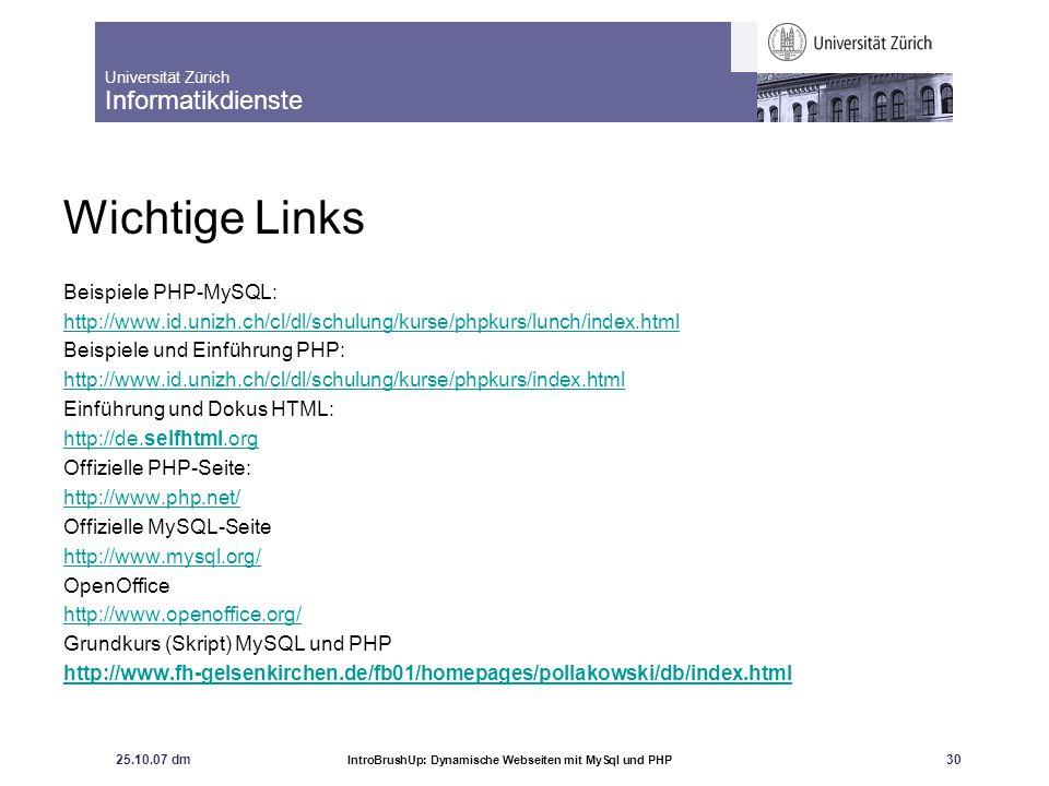 Universität Zürich Informatikdienste 25.10.07 dm IntroBrushUp: Dynamische Webseiten mit MySql und PHP 30 Wichtige Links Beispiele PHP-MySQL: http://ww