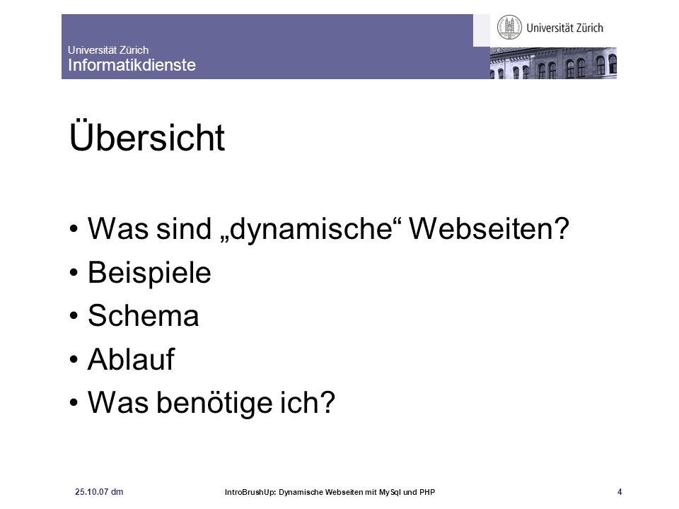 """Universität Zürich Informatikdienste 25.10.07 dm IntroBrushUp: Dynamische Webseiten mit MySql und PHP 4 Übersicht Was sind """"dynamische"""" Webseiten? Bei"""