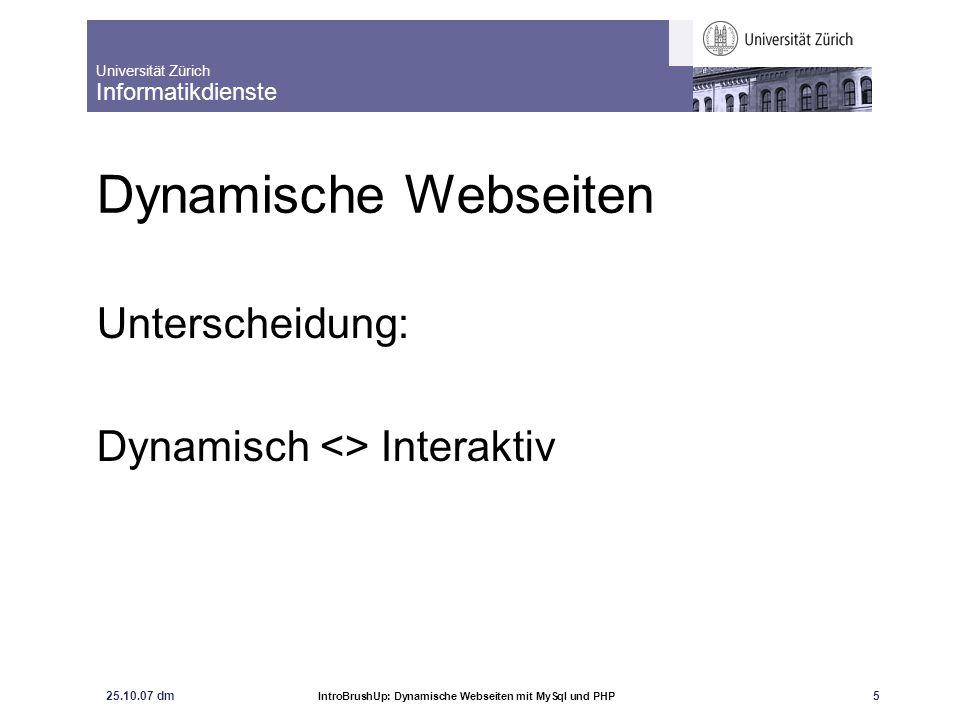 Universität Zürich Informatikdienste 25.10.07 dm IntroBrushUp: Dynamische Webseiten mit MySql und PHP 5 Dynamische Webseiten Unterscheidung: Dynamisch