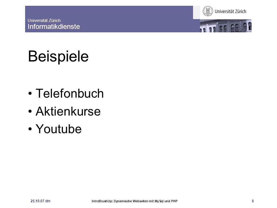 Universität Zürich Informatikdienste 25.10.07 dm IntroBrushUp: Dynamische Webseiten mit MySql und PHP 6 Beispiele Telefonbuch Aktienkurse Youtube