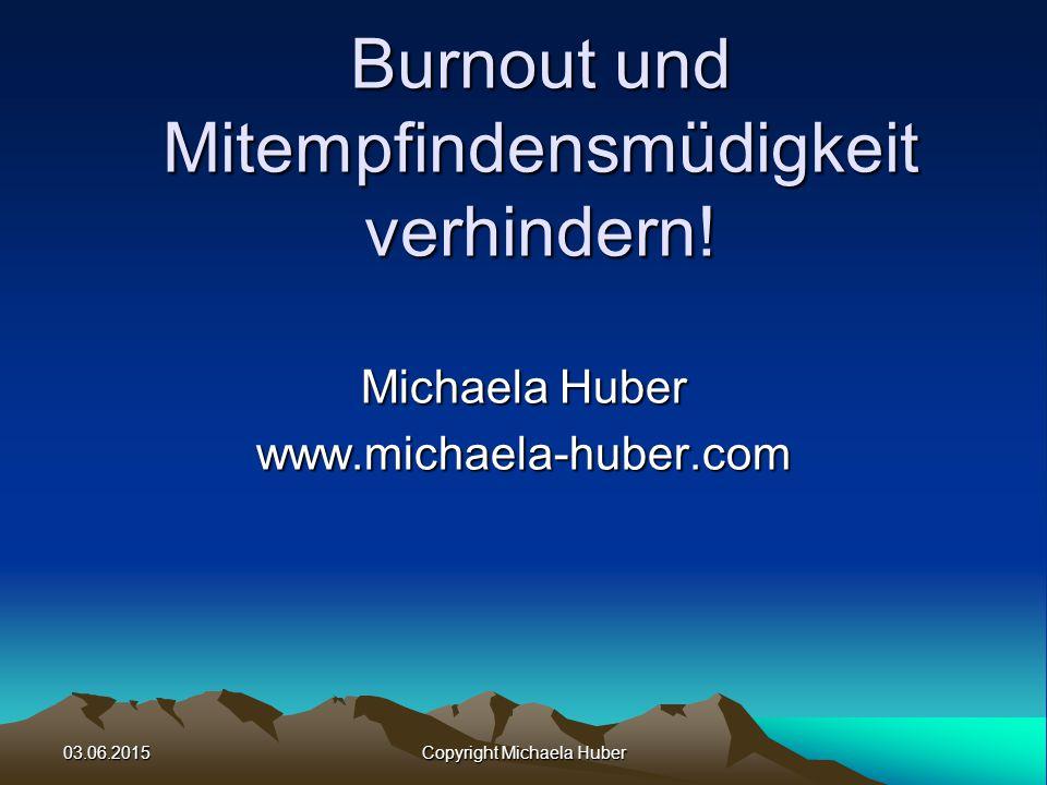03.06.2015 Copyright Michaela Huber Burnout und Mitempfindensmüdigkeit verhindern.