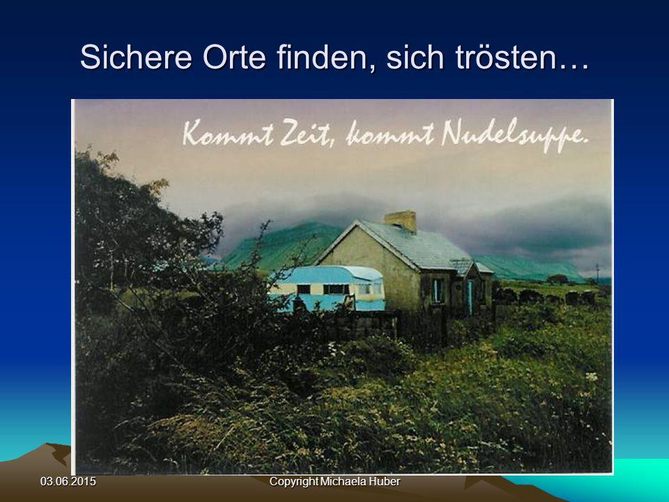 03.06.2015Copyright Michaela Huber Sichere Orte finden, sich trösten…