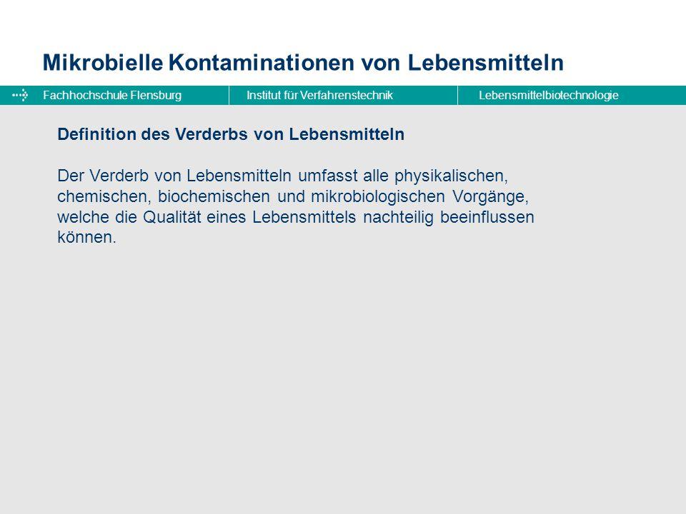 Fachhochschule FlensburgInstitut für VerfahrenstechnikLebensmittelbiotechnologie Mikrobielle Kontaminationen von Lebensmitteln Voraussetzungen für mikrobiellen Lebenmittelverderb  Anwesenheit von Verderbniserregern  verfügbare Nährstoffe für Verderbniserreger  günstige Lebensbedingungen  genügend lange Lagerzeit