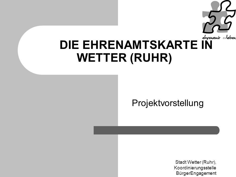 Stadt Wetter (Ruhr), Koordinierungsstelle BürgerEngagement DIE EHRENAMTSKARTE IN WETTER (RUHR) Projektvorstellung