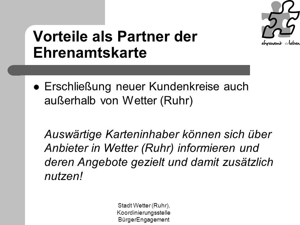 Stadt Wetter (Ruhr), Koordinierungsstelle BürgerEngagement Vorteile als Partner der Ehrenamtskarte Erschließung neuer Kundenkreise auch außerhalb von Wetter (Ruhr) Auswärtige Karteninhaber können sich über Anbieter in Wetter (Ruhr) informieren und deren Angebote gezielt und damit zusätzlich nutzen!