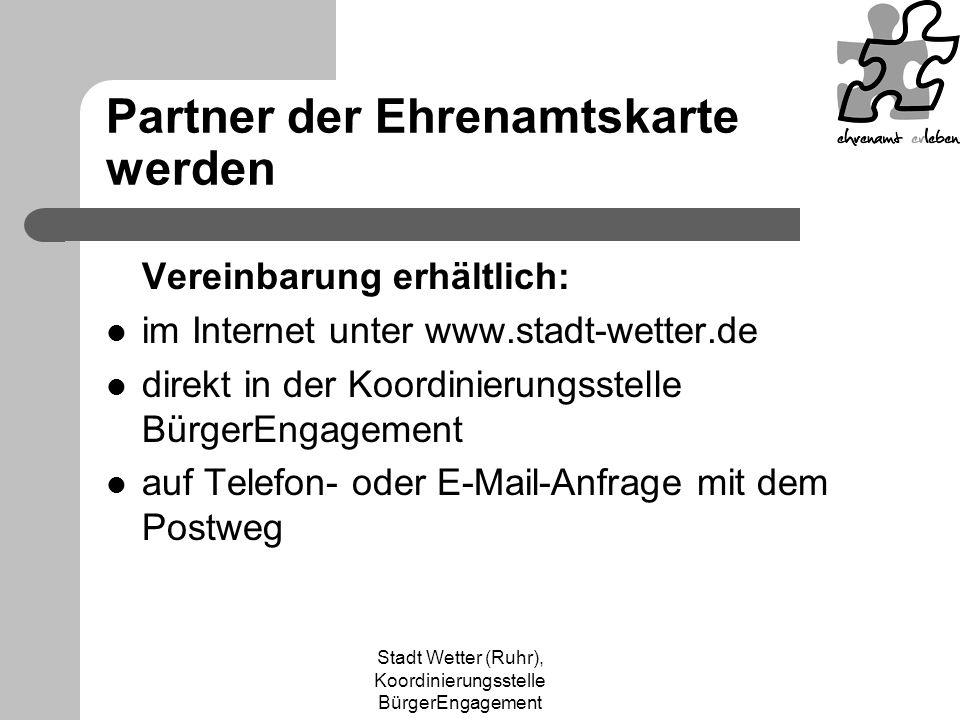 Stadt Wetter (Ruhr), Koordinierungsstelle BürgerEngagement Partner der Ehrenamtskarte werden Vereinbarung erhältlich: im Internet unter www.stadt-wetter.de direkt in der Koordinierungsstelle BürgerEngagement auf Telefon- oder E-Mail-Anfrage mit dem Postweg