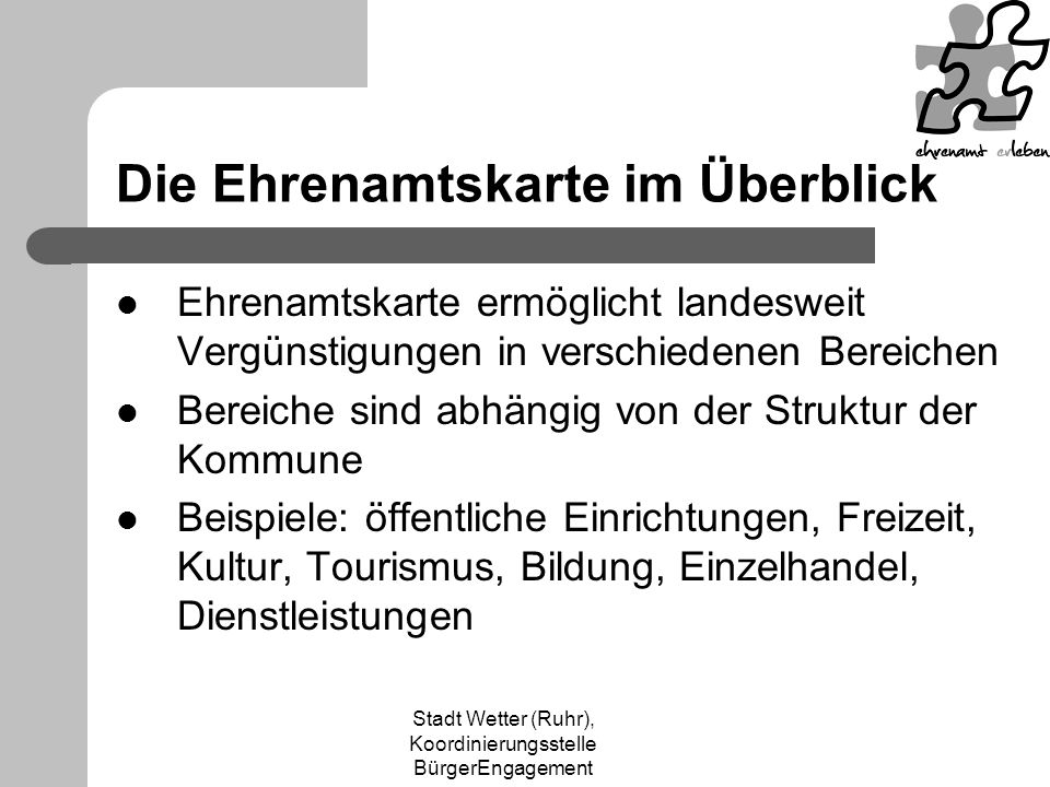 Stadt Wetter (Ruhr), Koordinierungsstelle BürgerEngagement Partner der Ehrenamtskarte werden Vergünstigung anbieten (wünschenswert ist ein qualitativ hochwertiges und nicht mit Standardvergünstigungen vergleichbares Angebot) Schriftliche Vereinbarung mit der Stadt Wetter (Ruhr) abschließen, die JEDERZEIT widerrufbar ist