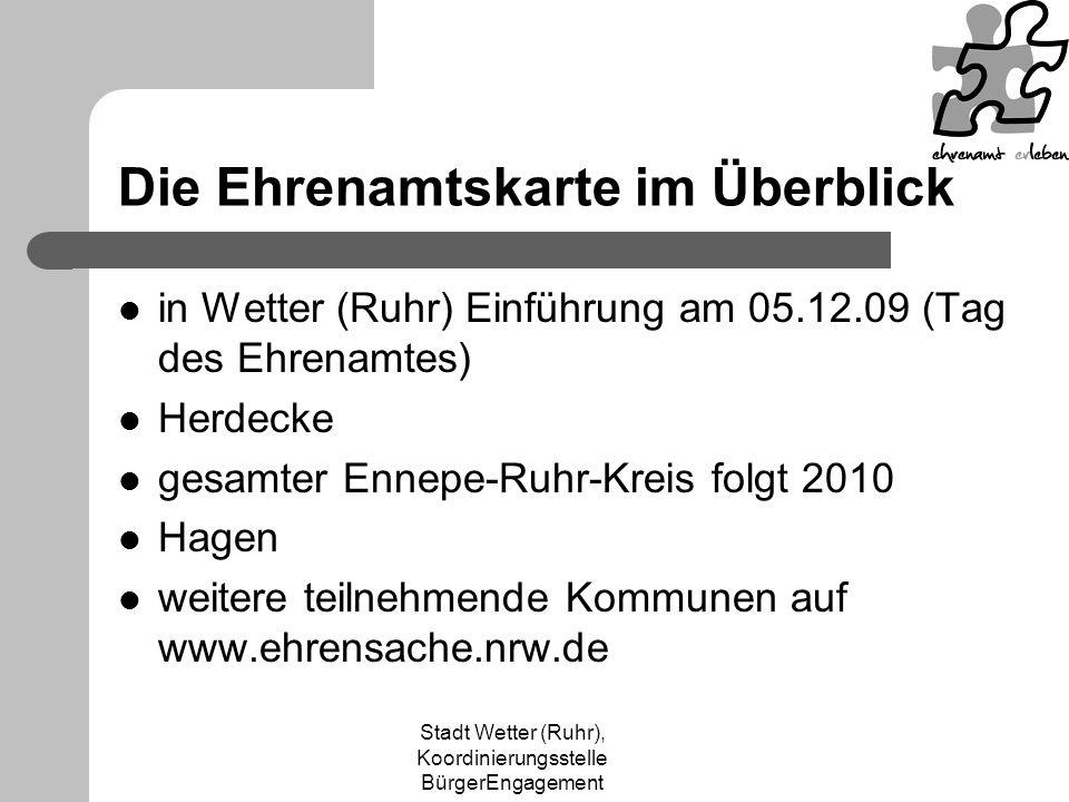 Stadt Wetter (Ruhr), Koordinierungsstelle BürgerEngagement Die Ehrenamtskarte im Überblick in Wetter (Ruhr) Einführung am 05.12.09 (Tag des Ehrenamtes) Herdecke gesamter Ennepe-Ruhr-Kreis folgt 2010 Hagen weitere teilnehmende Kommunen auf www.ehrensache.nrw.de