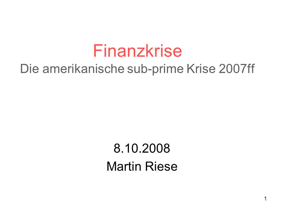 1 Finanzkrise Die amerikanische sub-prime Krise 2007ff 8.10.2008 Martin Riese