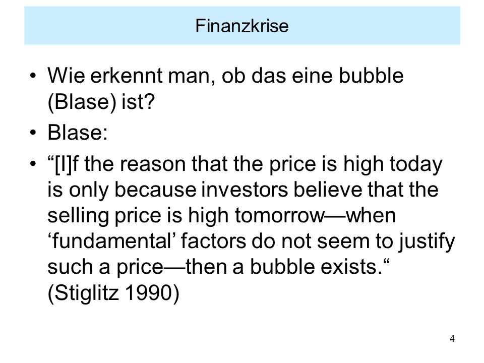 "4 Wie erkennt man, ob das eine bubble (Blase) ist? Blase: ""[I]f the reason that the price is high today is only because investors believe that the sel"