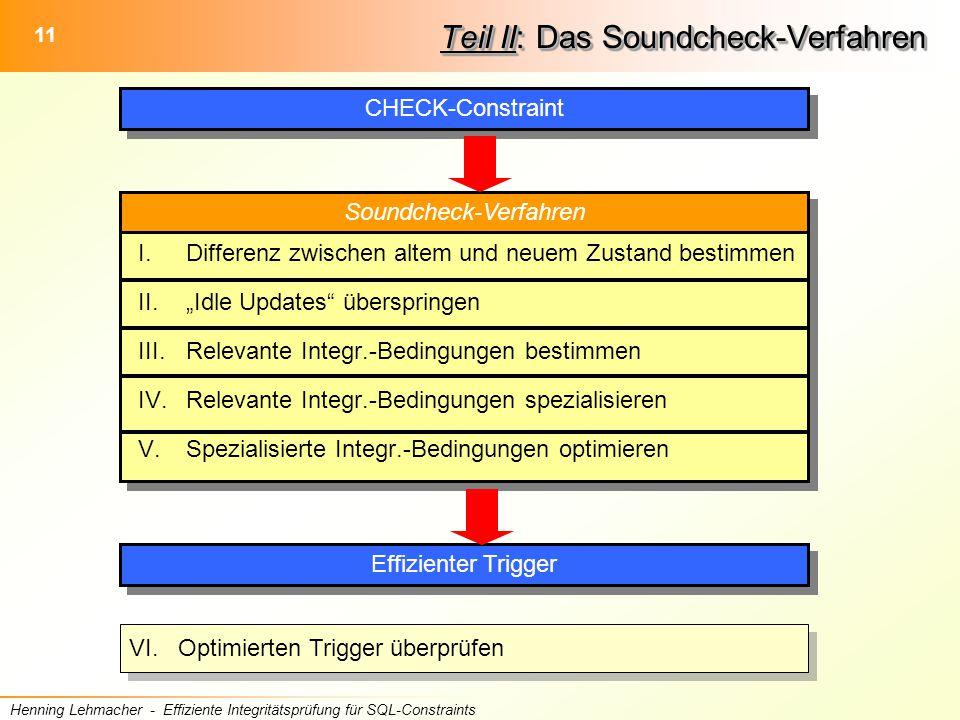 """11 Henning Lehmacher - Effiziente Integritätsprüfung für SQL-Constraints Soundcheck-Verfahren Teil II: Das Soundcheck-Verfahren CHECK-Constraint Effizienter Trigger I.Differenz zwischen altem und neuem Zustand bestimmen II.""""Idle Updates überspringen III.Relevante Integr.-Bedingungen bestimmen IV.Relevante Integr.-Bedingungen spezialisieren V.Spezialisierte Integr.-Bedingungen optimieren VI."""