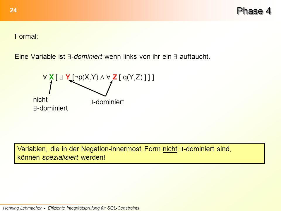 24 Henning Lehmacher - Effiziente Integritätsprüfung für SQL-Constraints Phase 4 Formal: Eine Variable ist ∃ -dominiert wenn links von ihr ein ∃ auftaucht.
