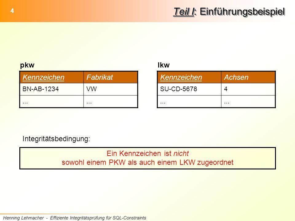 4 Henning Lehmacher - Effiziente Integritätsprüfung für SQL-Constraints Teil I: Einführungsbeispiel Integritätsbedingung: Ein Kennzeichen ist nicht sowohl einem PKW als auch einem LKW zugeordnet KennzeichenFabrikat BN-AB-1234VW...